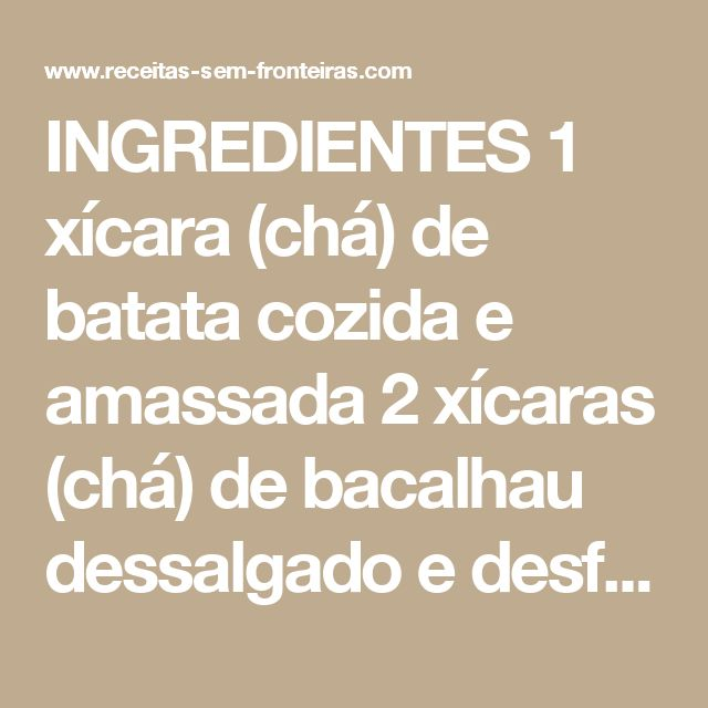 INGREDIENTES 1 xícara (chá) de batata cozida e amassada 2 xícaras (chá) de bacalhau dessalgado e desfiado 2 colheres (sopa) de cebola picada 2 claras 1/2 xícara (chá) de farinha de trigo 1 colher (sopa) de salsa bem picada 2 colheres (sopa) de azeite de oliva DETALHES Pessoas: 8 Complexidade: Fácil Tempo de preparação: 5min. Tempo de cozimento: 20min. Custo: Moderado    PREPARAÇÃO: ETAPA 1 Misture os ingredientes e faça os bolinhos. Pincele o azeite em uma assadeira antiaderente, coloque os…