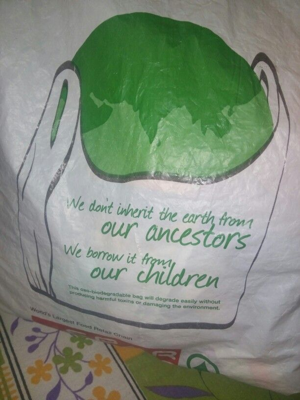 A beautiful line written on a plastic bag.. We don't inherit the earth from our ancestors... We borrow it from our children..