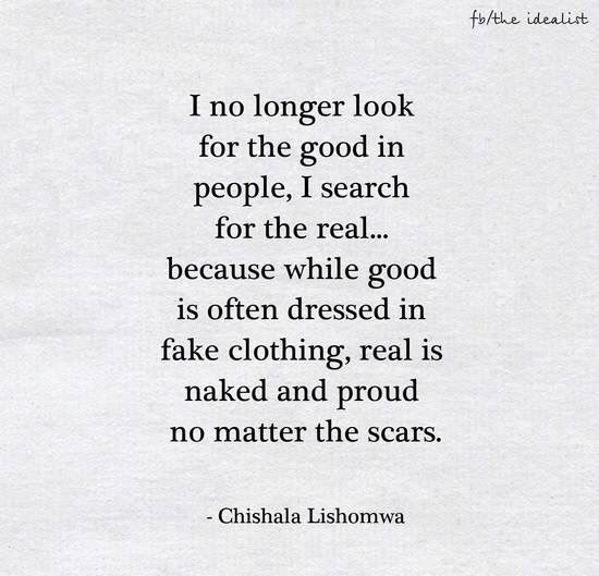 """""""I no longer look for the good in people, I search for the real ..."""" -Chishala Lishomwa"""