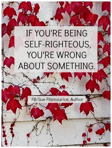 If you're being self-righteous, you're wrong about something ... ღ Sue Fitzmaurice, Author ღ