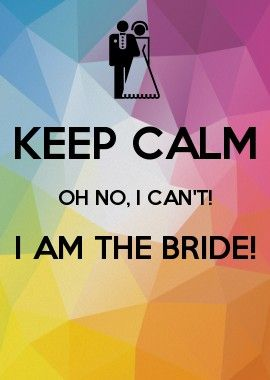KEEP CALM OH NO, I CAN'T! I AM THE BRIDE!