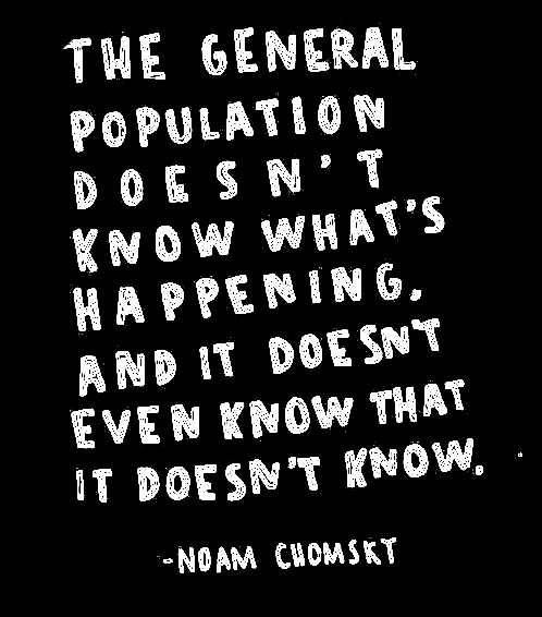 """""""The general population doesn't know what's happening and it doesn't even know that it doesn't know."""" Noam Chomsky"""