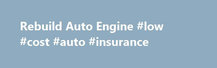 Rebuild Auto Engine #low #cost #auto #insurance http://malaysia.remmont.com/rebuild-auto-engine-low-cost-auto-insurance/  #auto engines # Rebuild Engines Achieve Great Savings By Opting For The Rebuild Engines Any vehicle consists of many interior or exterior parts, which work in synchronization to achieve the desired performance of the vehicle. Over a time period, with continuous use or specific running on the road, the new vehicles or the old vehicles with used engines, starts to give…