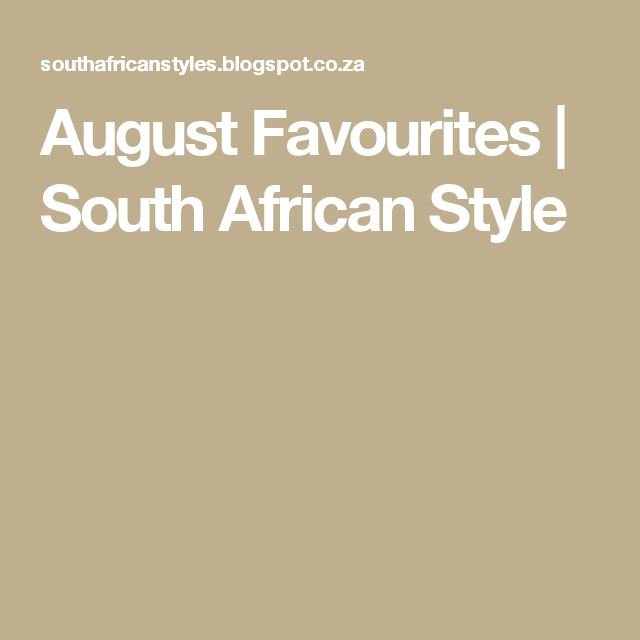 August Favourites   South African Style