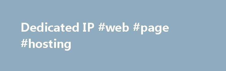 Dedicated IP #web #page #hosting http://vds.remmont.com/dedicated-ip-web-page-hosting/  #dedicated ip hosting # Dedicated IP Dedicated IP Dedicated IP What is a Dedicated IP? If you don't have a Dedicated IP (Internet Protocol) address, your hosting account shares its server's IP address with other hosting accounts. In most cases, that's all right. But, you might need the unique address that a Dedicated IP – […]