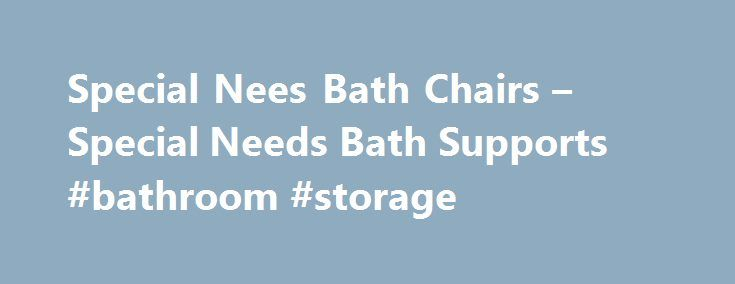 Special Nees Bath Chairs – Special Needs Bath Supports #bathroom #storage http://bathrooms.remmont.com/special-nees-bath-chairs-special-needs-bath-supports-bathroom-storage/  #bathroom chair Bathing Looking for a great selection of bath chairs and bath support devices to choose from? Our special needs bath products range from basic bath chairs up multi-functioning bathing systems. All have been selected for their function and quality of workmanship. With a special needs bath chair in the…