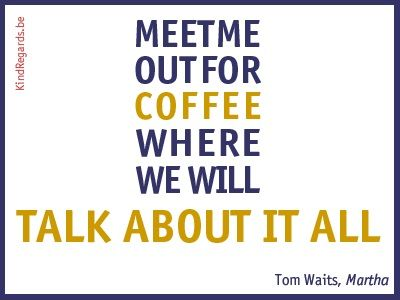 Meet me out for coffee where we will talk about it all.