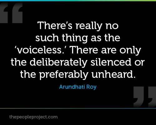 There's really no such thing as the 'voiceless.' There are only the deliberately silenced or the preferably unheard. - Arundhati Roy