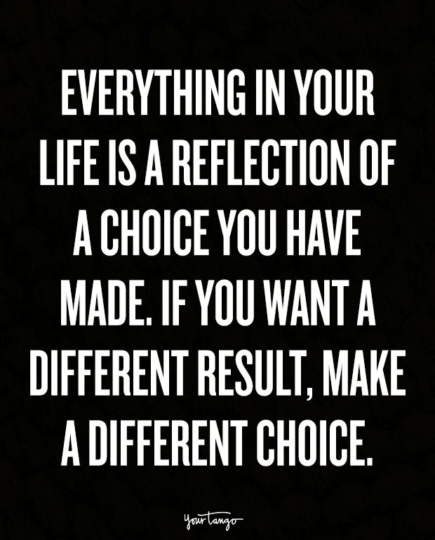 """Everything in your life is a reflection of a choice you have made. If you want a different result, make a different choice."""