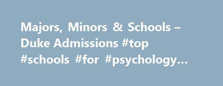 Majors, Minors & Schools – Duke Admissions #top #schools #for #psychology #majors http://jacksonville.remmont.com/majors-minors-schools-duke-admissions-top-schools-for-psychology-majors/  # Duke Undergraduate Admissions Majors, Minors Schools Duke University offers two undergraduate academic paths: liberal arts and engineering. Trinity College of Arts Sciences Pratt School of Engineering The curriculum reflects the university s desire to prepare students for the challenging and rapidly…