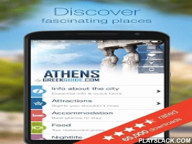 ATHENS By GREEKGUIDE.COM  Android App - playslack.com ,  Discover the best places to stay, visit, eat, drink or shop. Find maps, transportation info, tips, short trips & activities that will make your trip memorable. ~Trusted by over 65K travelers. 5 star rated by 80% of reviewers (in all stores).Find hidden gems and go off the beaten track, or enjoy being part of the crowd. Wander through the alleys of ancient Athens and explore the modern side of the city. * About Athens* Attractions…