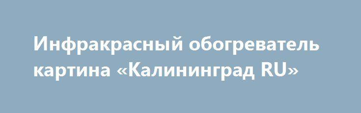 Инфракрасный обогреватель картина «Калининград RU» http://www.mostransregion.ru/d_205/?adv_id=707 Предприятие Технологи 21 выпускает инфракрасные обогреватели разной модификации. В Севастополе инфракрасные обогреватели довольно популярны. В большом ассортименте: инфракрасная сауна, мобильный инфракрасный теплый пол, инфракрасные обогреватели картины, инфракрасный коврик для ног, электрогрелка сапог.