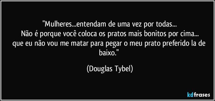 """""""Mulheres...entendam de uma vez por todas... Não é porque você coloca os pratos mais bonitos por cima... que eu não vou me matar para pegar o meu prato preferido la de baixo."""" (Douglas Tybel)"""