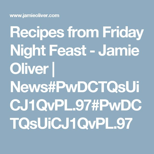Recipes from Friday Night Feast - Jamie Oliver | News#PwDCTQsUiCJ1QvPL.97#PwDCTQsUiCJ1QvPL.97