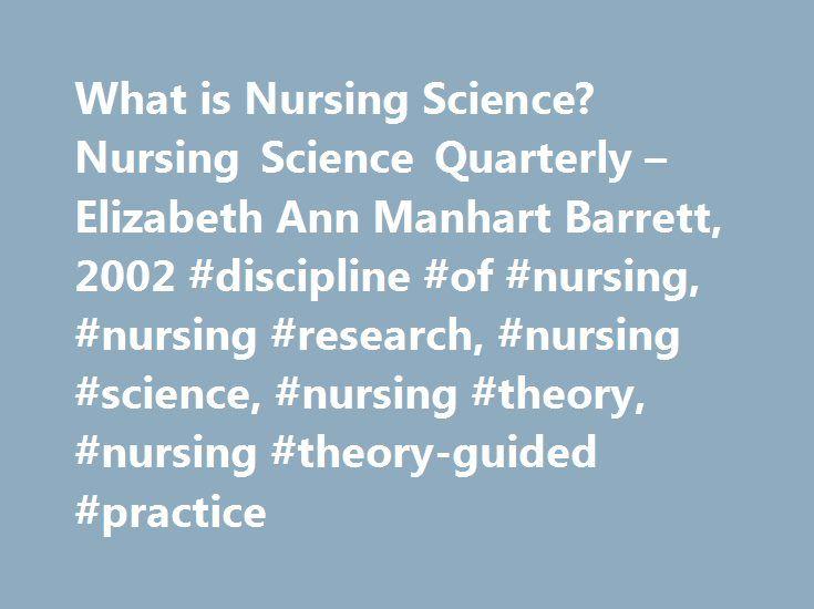 What is Nursing Science? Nursing Science Quarterly – Elizabeth Ann Manhart Barrett, 2002 #discipline #of #nursing, #nursing #research, #nursing #science, #nursing #theory, #nursing #theory-guided #practice http://philadelphia.remmont.com/what-is-nursing-science-nursing-science-quarterly-elizabeth-ann-manhart-barrett-2002-discipline-of-nursing-nursing-research-nursing-science-nursing-theory-nursing-theory-guided-pra/  # What is Nursing Science? Abstract The enigma of defining nursing science…