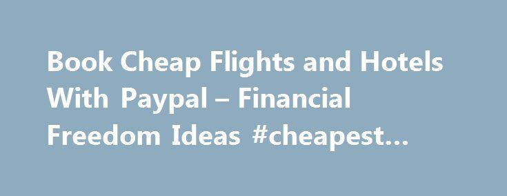 Book Cheap Flights and Hotels With Paypal – Financial Freedom Ideas #cheapest #hotels http://travel.remmont.com/book-cheap-flights-and-hotels-with-paypal-financial-freedom-ideas-cheapest-hotels/  #book airline tickets # Book Cheap Flights and Hotels With Paypal Below you will find a comprehensive list of airlines and hotels that accept Paypal. If you want to book hotels and / or book flights with Paypal just select one of the airlines or travel sites from the regularly updated list below…