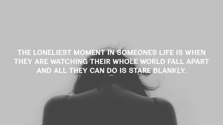 The loneliest moment in someones life is when they are watching their whole world fall apart and all they can do is stare blankly. thedailyquotes.com