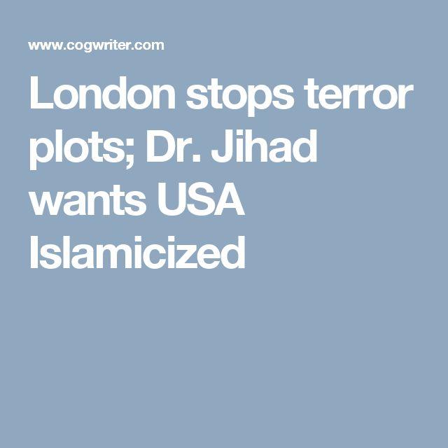 London stops terror plots; Dr. Jihad wants USA Islamicized