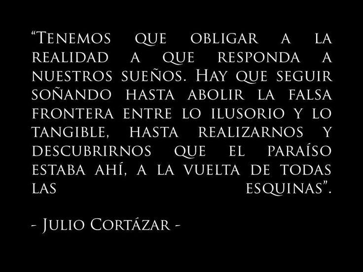 """""""Tenemos que obligar a la realidad a que responda a nuestros sueños. Hay que seguir soñando hasta abolir la falsa frontera entre lo ilusorio y lo tangible, hasta realizarnos y descubrirnos que el paraíso estaba ahí, a la vuelta de todas las esquinas"""". Julio Cortázar"""