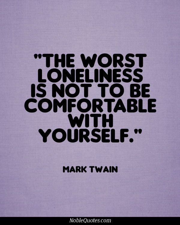 """The worst loneliness is not to be comfortable with yourself"" -Mark Twain   Give Them A Voice: advocacy foundation."
