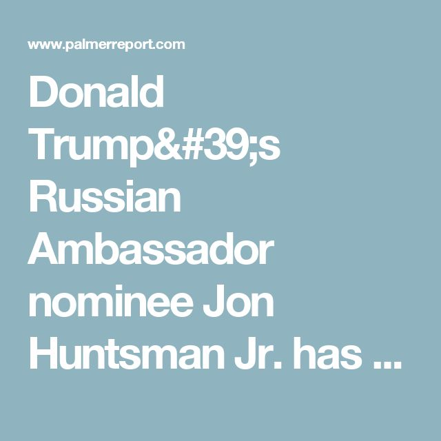 Donald Trump's Russian Ambassador nominee Jon Huntsman Jr. has multimillion dollar ties to Russia - Palmer Report