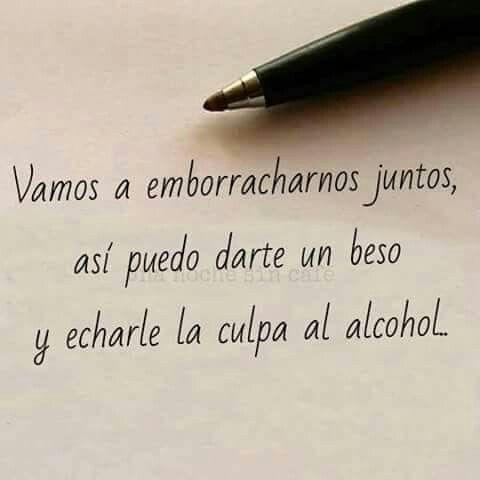Vamos a emborracharnos juntos, asi puedo darte un beso y echarle la culpa al alcohol.