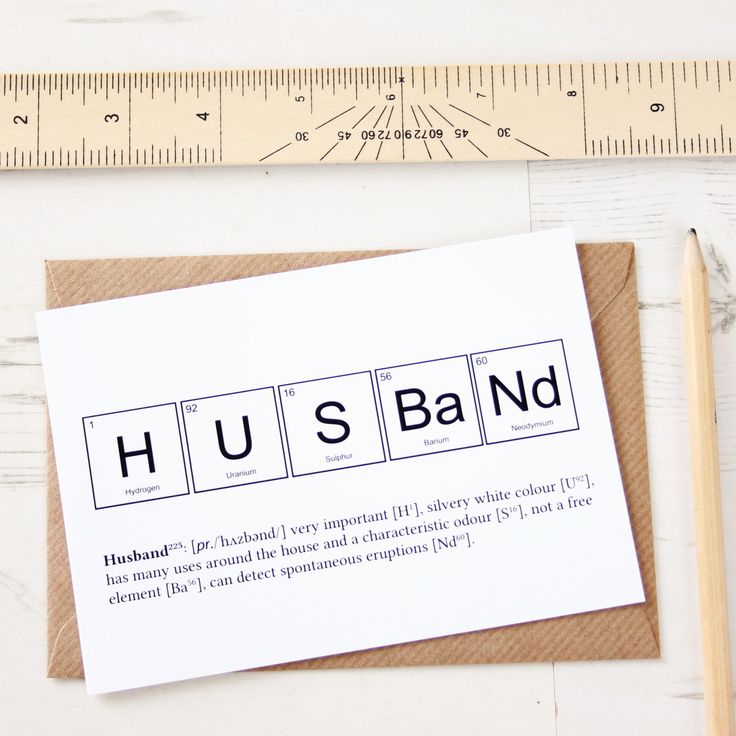 This card depicts the elements of a husband using chemical symbols from the periodic table of elements. Underneath these chemical symbols, there is a short scientific description of a typical husband. This description is composed of actual descriptive features of the elements used in the making of the word.   So, a husband is described as being very important (a property of Hydrogen, H), a silvery white colour (Uranium), having many uses around the house and a characteristic odour…