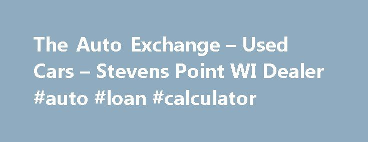 The Auto Exchange – Used Cars – Stevens Point WI Dealer #auto #loan #calculator http://auto.nef2.com/the-auto-exchange-used-cars-stevens-point-wi-dealer-auto-loan-calculator/  #auto exchange # The Auto Exchange – Stevens Point WI, 54481 The Auto Exchange Used Cars, Used Pickup Trucks Lot Serves Stevens Point With Used Cars. Used Pickups For Sale Inventory The staff at The Auto Exchange Used Cars, Used Pickup Trucks lot is ready to help you purchase a Used Cars. Used Pickups For Continue…