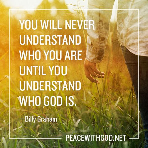 """You will never understand who you are until you understand who God is."" -Billy Graham"
