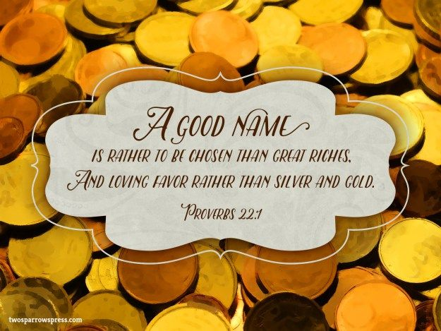 Proverbs 22:1 – A good name is rather to be chosen than great riches, and loving favour rather than silver and gold.
