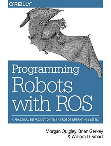 Programming robots with ROS : a practical introduction to the robot operating system / Morgan Quigley, Brian Gerkey and William D. Smart