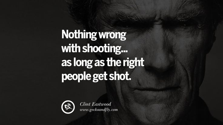 clint eastwood quotes | Nothing wrong with shooting... as long as the right people get shot ...