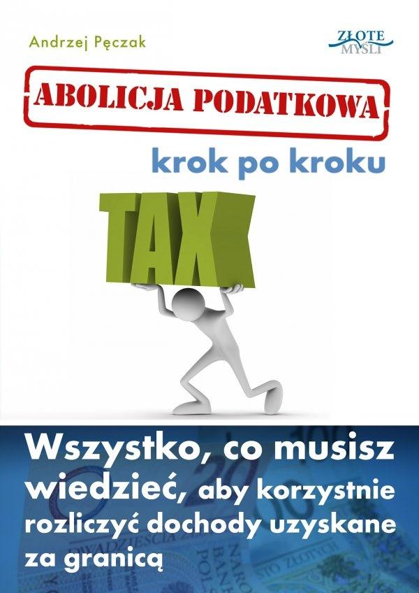 Abolicja podatkowa. Krok po kroku / Andrzej Pęczak   Jak skorzystać na abolicji podatkowej, odzyskaj swoje pieniądze i nie pozwól, abyś płacił zbędne podatki?