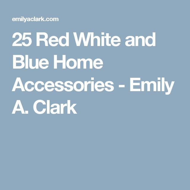 25 Red White and Blue Home Accessories - Emily A. Clark