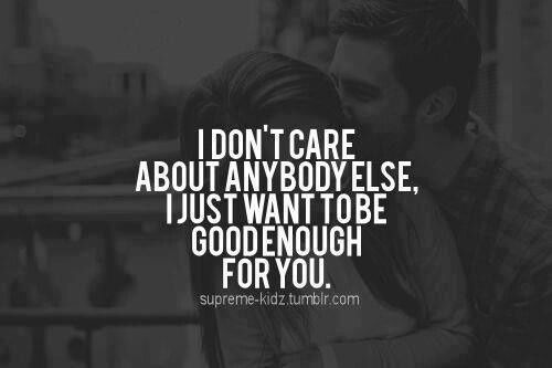 I don't care about anybody else, I just want to be good enough for you...
