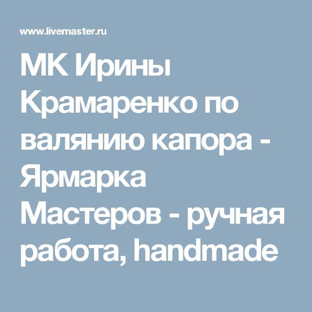 МК Ирины Крамаренко по валянию капора - Ярмарка Мастеров - ручная работа, handmade
