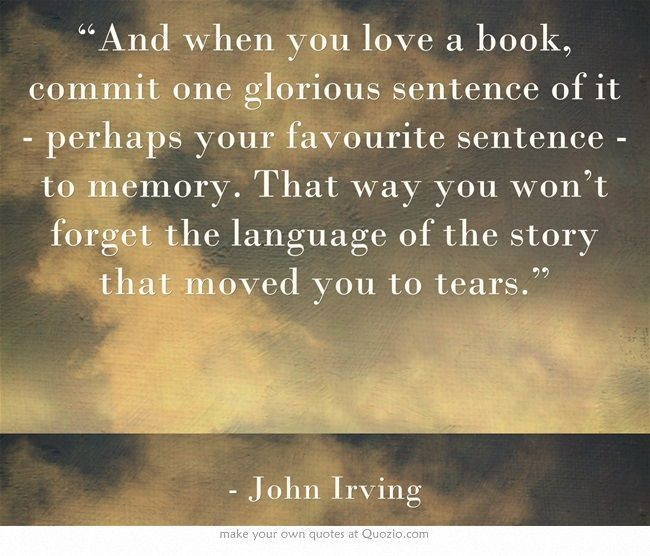 """""""And when you love a book, commit one glorious sentence of it - perhaps your favourite sentence - to memory. That way you won't forget the language of the story that moved you to tears."""" John Irving"""
