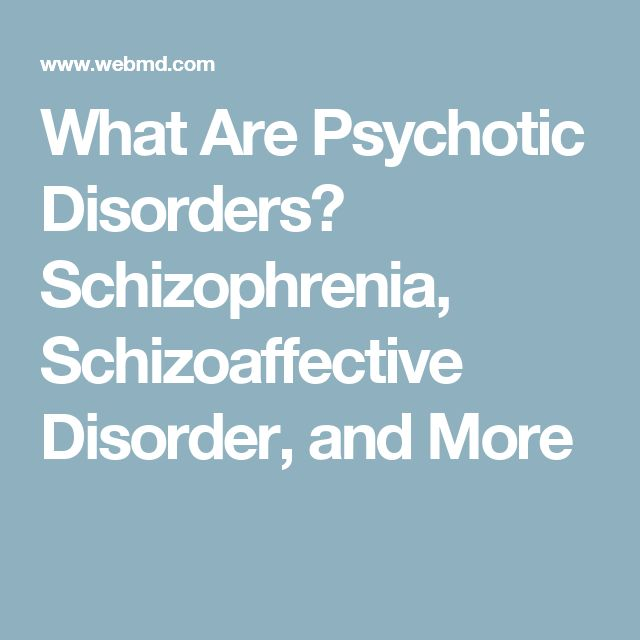 What Are Psychotic Disorders? Schizophrenia, Schizoaffective Disorder, and More