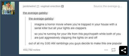 "imagine a horror movie where you're trapped in your house with a serial killer but all your lights are clappers so you're running for your life from this psychopath while both of you are just aggressively clapping the lights on and off out of all my 3:00 AM ramblings you guys decide to make this one popular. Lol ""but all your lights are clappers"" I love it 