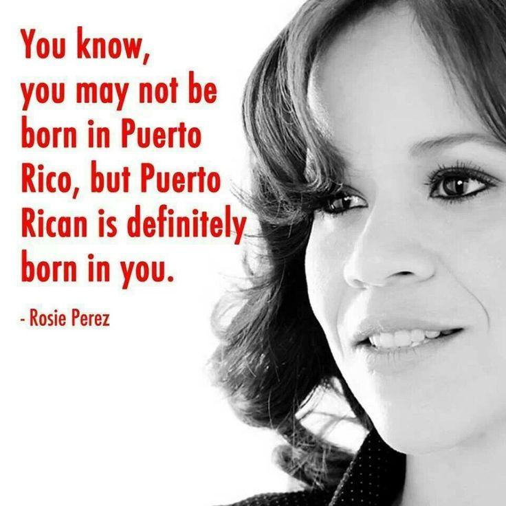 Puerto Rican is definitely born in you! - Rosie Perez