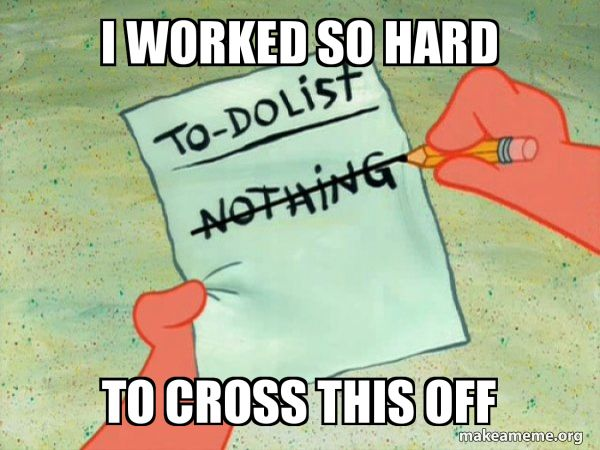 I Worked So Hard To Cross This Off To Do List Make A Meme Memes Stupid Funny Memes Stupid Memes