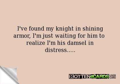 I've found my knight in shining armor, I'm just waiting for him to  realize I'm his damsel in distress.....