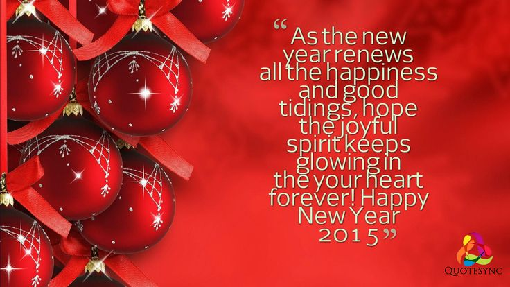 As the new year renews all the happiness and good tidings, hope the joyful spirit keeps glowing in the your heart forever! Happy New Year Quotes 2015.