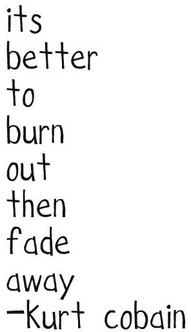 Burn outFade, Better, Amazing Quotes, Funnyness Random Shit, Neil Young, Kurtcobain, Favorite Quotes, Burning, Shit Dude