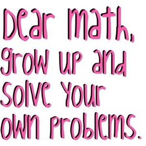 Math...made me laugh!Math Problems, Schools Math, Random Funny, Laugh, Dear Math, Math Teachers, Hate Math, Funny Quotes, High Schools