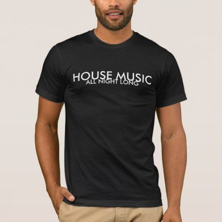 HOUSE MUSIC ALL NIGHT LONG T-Shirt - click/tap to personalize and buy