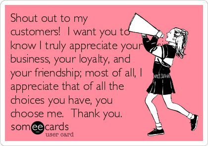 Free, Thanks Ecard: Shout out to my customers!  I want you to know I truly appreciate your business, business, your loyalty, and your friendship; most of all, I appreciate that of all the choices you have, you choose me.  Thank you.