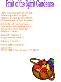 I don't know what you've been told...  Galatians' got the fruit of gold.  Patience, joy, love, peace and faith...  With gentleness He'll get the praise.    Self-control with kind and good...  We'll be like Jesus said we should...  Ask me what would Jesus do?  Galatians 5 Verse 22    Sound off:  Galatians 5  Bring it on down: Verse 22    Galatians 5 Verse 22    WE'VE GOT- THE FRUIT!    (optional ending)  WE'VE GOT- (clap) - (stomp) - THE FRUIT!