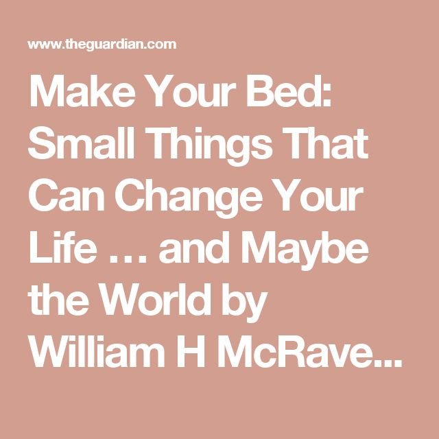 Make Your Bed: Small Things That Can Change Your Life … and Maybe the World by William H McRaven – digested read   Books   The Guardian