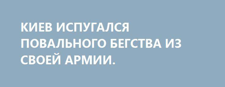 КИЕВ ИСПУГАЛСЯ ПОВАЛЬНОГО БЕГСТВА ИЗ СВОЕЙ АРМИИ. http://rusdozor.ru/2016/09/29/kiev-ispugalsya-povalnogo-begstva-iz-svoej-armii/  Президент Украины Порошенко наложил вето на закон, предусматривающий право военнослужащих досрочно расторгать подписанные ими контракты с ВСУ. Об этом во вторник на брифинге в Киеве сообщил и. о. начальника Главного управления кадров, заместитель начальника Генштаба генерал-майор Владимир Талалай: «Хотел бы ...
